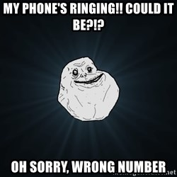 Forever Alone - my phone's ringing!! could it be?!? oh sorry, wrong number