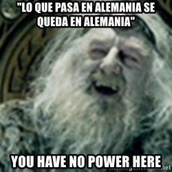 "you have no power here - ""Lo que pasa en alemania se queda en alemania"" YOU have no power here"