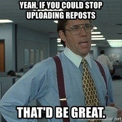 Bill Lumbergh - Yeah, if you could stop uploading reposts that'd be great.