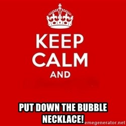 Keep Calm 2 -  put down the bubble necklace!