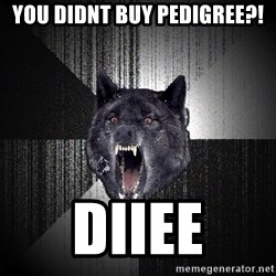 flniuydl - You didnt buy pedigree?! Diiee
