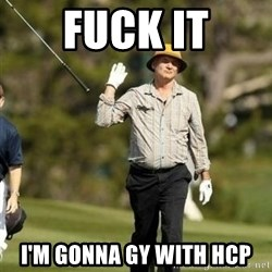 Bill Murray Golf Meme - FUCK IT I'M GONNa GY WITH HCP