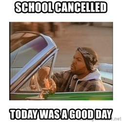 Today was a good day - School cancelled today was a good day