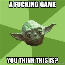 Advice Yoda Gives - A FUCKING GAME YOU THINK THIS IS?