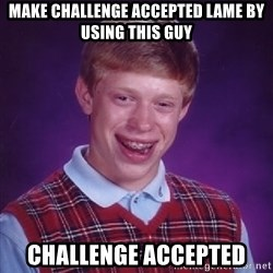 Bad Luck Brian - make challenge accepted lame by using this guy challenge accepted