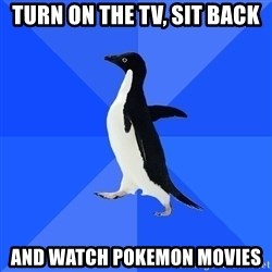 Socially Awkward Penguin - Turn on the tv, sit back and watch pokemon movies