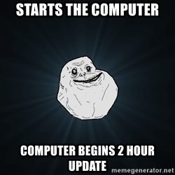 Forever Alone - starts the computer computer begins 2 hour update