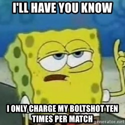 Tough Spongebob - I'll have you know I only charge my boltshot ten times per match