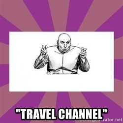 "'dr. evil' air quote -  ""TRAVEL CHANNEL"""