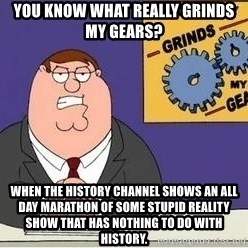 Grinds My Gears Peter Griffin - You know what really grinds my gears? When the History Channel shows an all day marathon of some stupid reality show that has nothing to do with History.