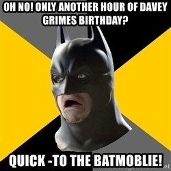 Bad Factman - oh no! only another hour of davey grimes birthday? quick -to the batmoblie!