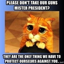 puss in boots eyes 2 - please don't take our guns mister president? they are the only thing we have to protect ourselves against you..