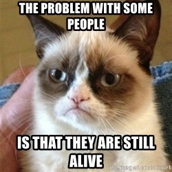 Grumpy Cat  - The Problem with some people Is that they are still alive