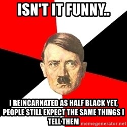 Advice Hitler - isn't it funny.. i reincarnated as half black yet, people still expect the same things I tell them