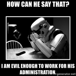 Sad Trooper - how can he say that? i am evil enough to work for his administration.