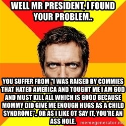 "Diagnostic House - well mr president, i found your problem.. you suffer from ""i was raised by commies that hated america and tought me i am god and must kill all which is good because mommy did give me enough hugs as a child syndrome"".. or as I like ot say it, you're an ass hole."