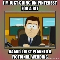 aaaand its gone - I'm just going on pinterest for a bit aaand I just planned a fictional  wedding