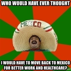 Successful Mexican - who would have ever thought i would have to move back to mexico for better work and healthcare?