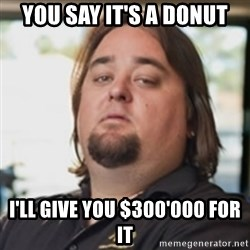 chumlee - YOU SAY IT'S A DONUT I'LL GIVE YOU $300'000 FOR IT
