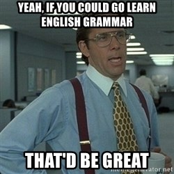 Yeah that'd be great... - yeah, if you could go learn english grammar that'd be great