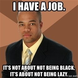 Successful Black Man - i have a job. it's not about not being black, it's about not being lazy.