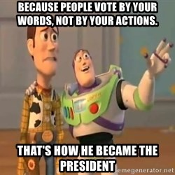 X, X Everywhere  - because people vote by your words, not by your actions. that's how he became the president