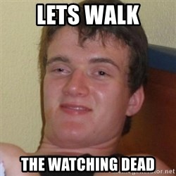 Really highguy - Lets walk The Watching Dead
