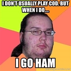 Butthurt Dweller - I DON'T USUALLY PLAY COD. BUT WHEN I DO.... I GO HAM