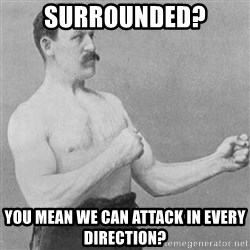 STRONG MAN - SuRRounded? You mean We can attack in every direction?