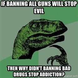 Philosoraptor - IF banning all guns will stop evil then why didn't banning bad drugs stop addiction?