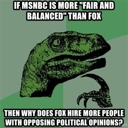 """Philosoraptor - if msnbc is more """"fair and balanced"""" than fox then why does fox hire more people with opposing political opinions?"""
