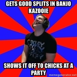 Strikerrrrr - Gets good splits in Banjo kazooie shows it off to chicks at a party