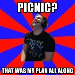 Strikerrrrr - picnic? that was my plan all along