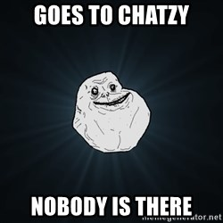Forever Alone - Goes to chatzy nobody is there
