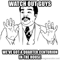 neil degrasse tyson reaction - WATCH OUT GUYS WE'VE GOT A QUARTER CENTURION  IN THE HOUSE