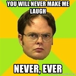 Courage Dwight - you will never make me laugh  never, ever