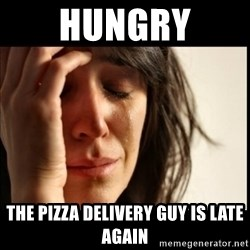 First World Problems - hungry the pizza delivery guy is late again