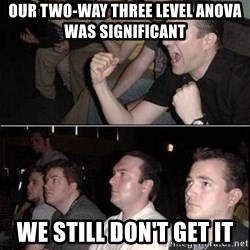 Reaction Guys - Our two-way three level ANOVA was significant      We still don't get it