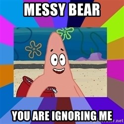 i love you - Messy Bear You are ignoring me