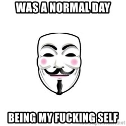 Anon - WAS A NORMAL DAY BEING MY FUCKING SELF