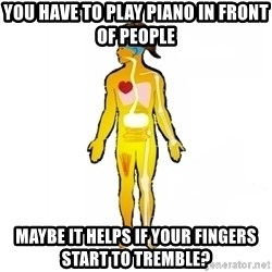 Scumbag Human Body - you have to play piano in front of people maybe it helps if your fingers start to tremble?