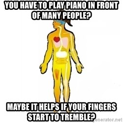 Scumbag Human Body - you have to play piano in front of many people? Maybe it helps if your fingers start to tremble?