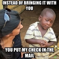 Skeptical 3rd World Kid - instead of bringing it with you YOU PUT MY CHECK IN THE MAIL