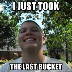 Jamestroll - I just took the last bucket