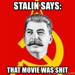 Stalin Says - Stalin Says: THAT MOVIE WAS SHIT