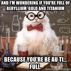 Science Cat - AND I'M WONDERING IF YOU'RE FULL OF BERYLLIUM, GOLD AND TITANIUM BECAUSE YOU'RE BE AU TI... FULL.