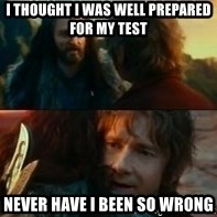 Never Have I Been So Wrong - I thought i was well prepared for my test never have i been so wrong
