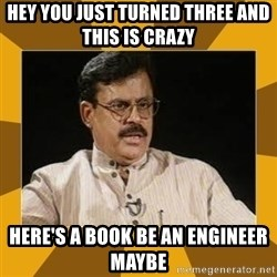 average indian father - Hey you just turned three and this is crazy  Here's a book be an engineer maybe