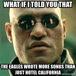 what if i told you matri - What if i told you that The eagles wrote more songs than just hotel california