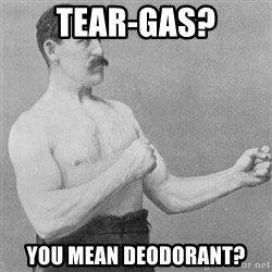 Overly Manly Man, man - tear-gas? You mean deodorant?